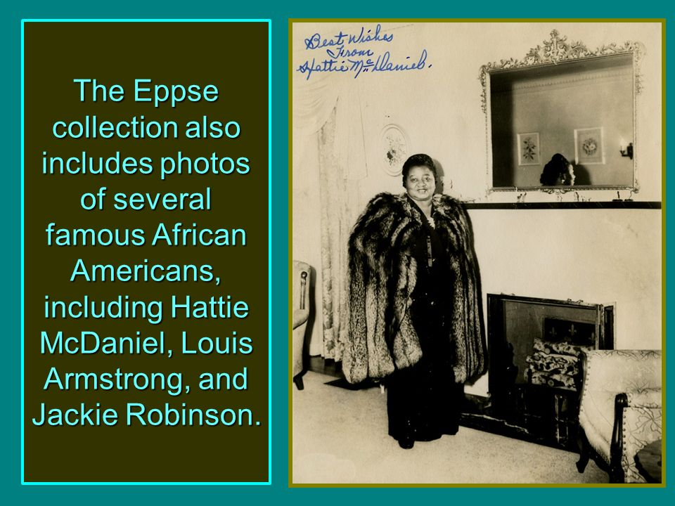 The Eppse collection also includes photos of several famous African Americans, including Hattie McDaniel, Louis Armstrong, and Jackie Robinson.