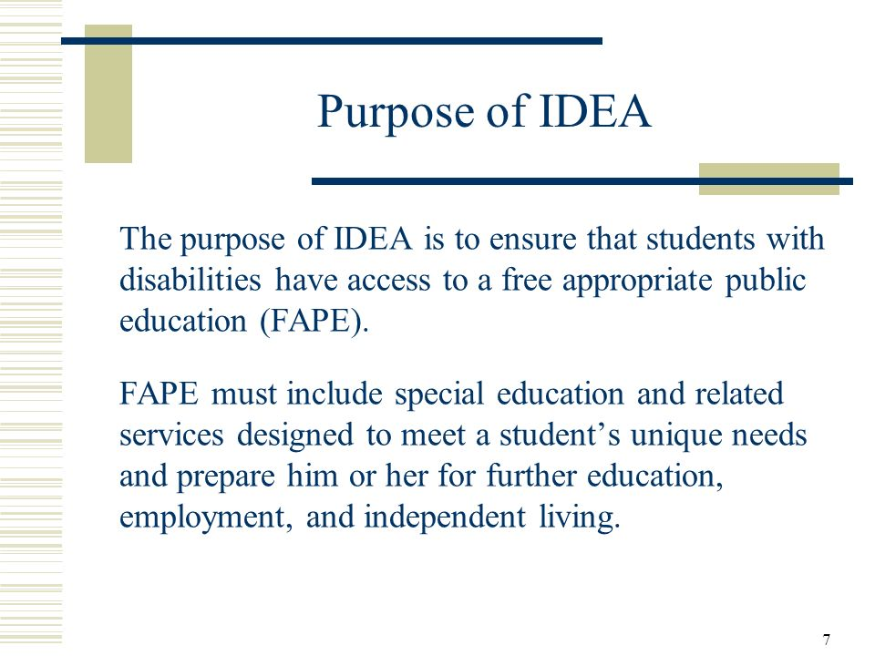 Purpose of IDEA The purpose of IDEA is to ensure that students with disabilities have access to a free appropriate public education (FAPE).