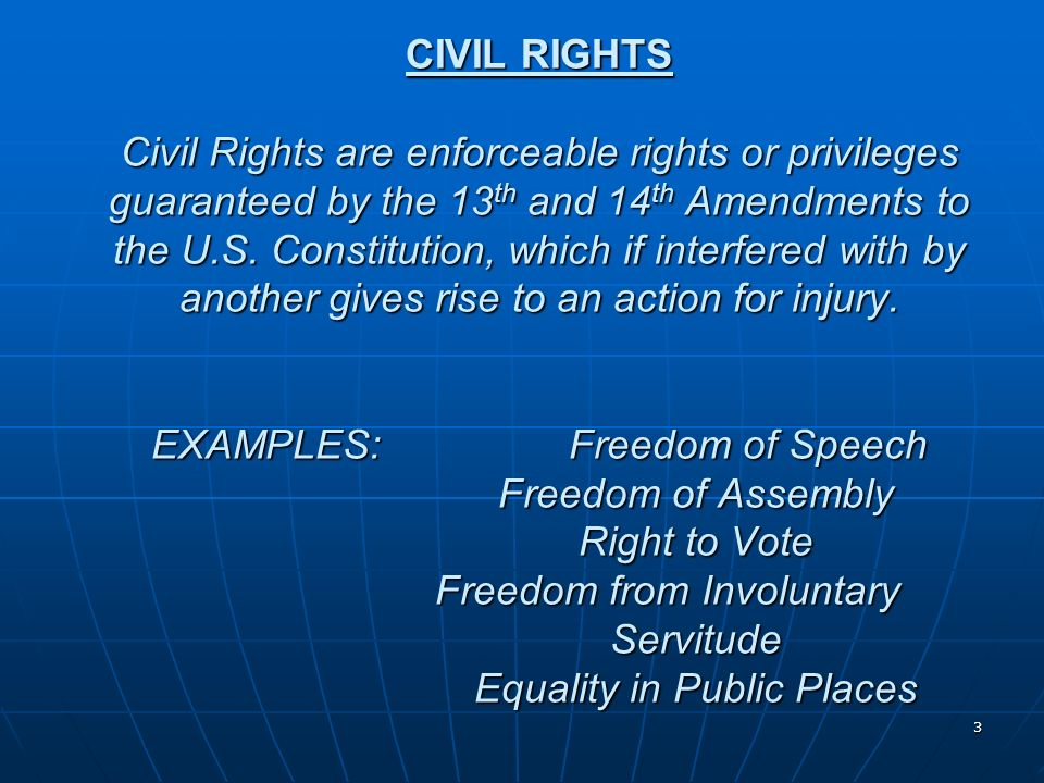CIVIL RIGHTS Civil Rights are enforceable rights or privileges guaranteed by the 13th and 14th Amendments to the U.S.