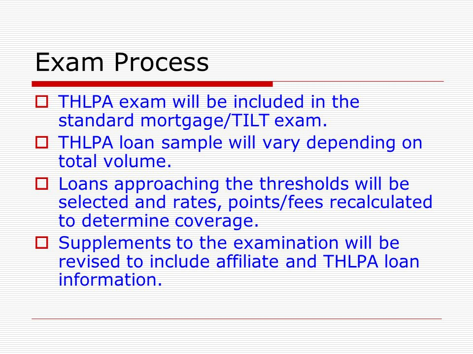 Exam Process THLPA exam will be included in the standard mortgage/TILT exam. THLPA loan sample will vary depending on total volume.