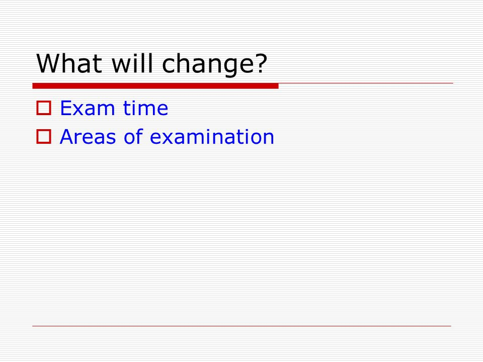 What will change Exam time Areas of examination