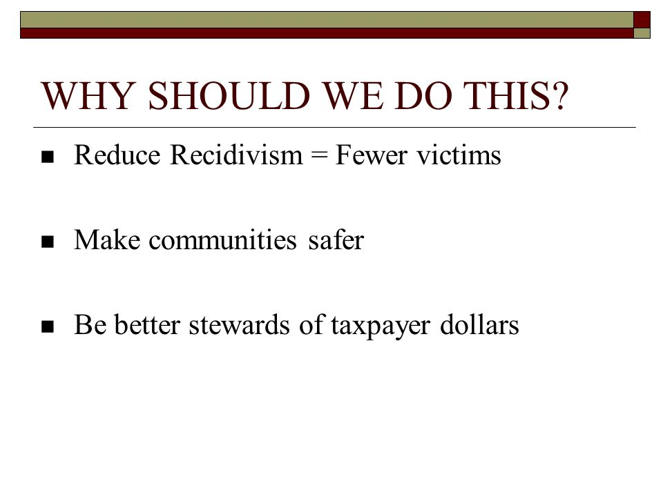 WHY SHOULD WE DO THIS Reduce Recidivism = Fewer victims