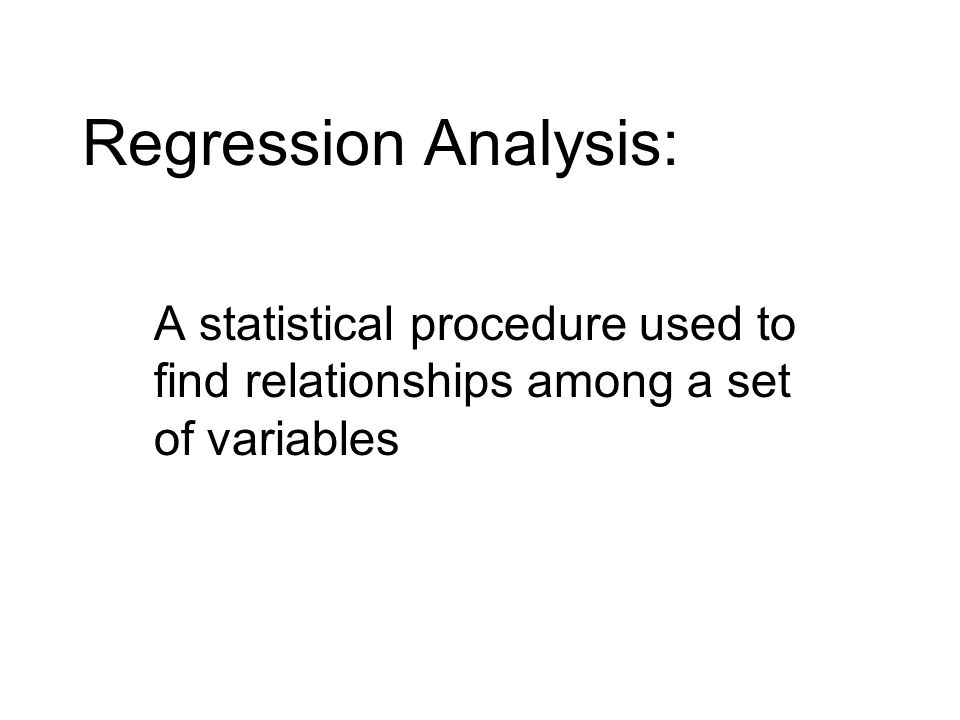 Regression Analysis: A statistical procedure used to find relationships among a set of variables