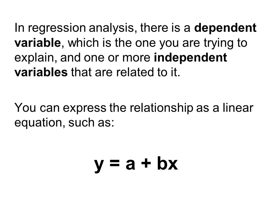 In regression analysis, there is a dependent variable, which is the one you are trying to explain, and one or more independent variables that are related to it.