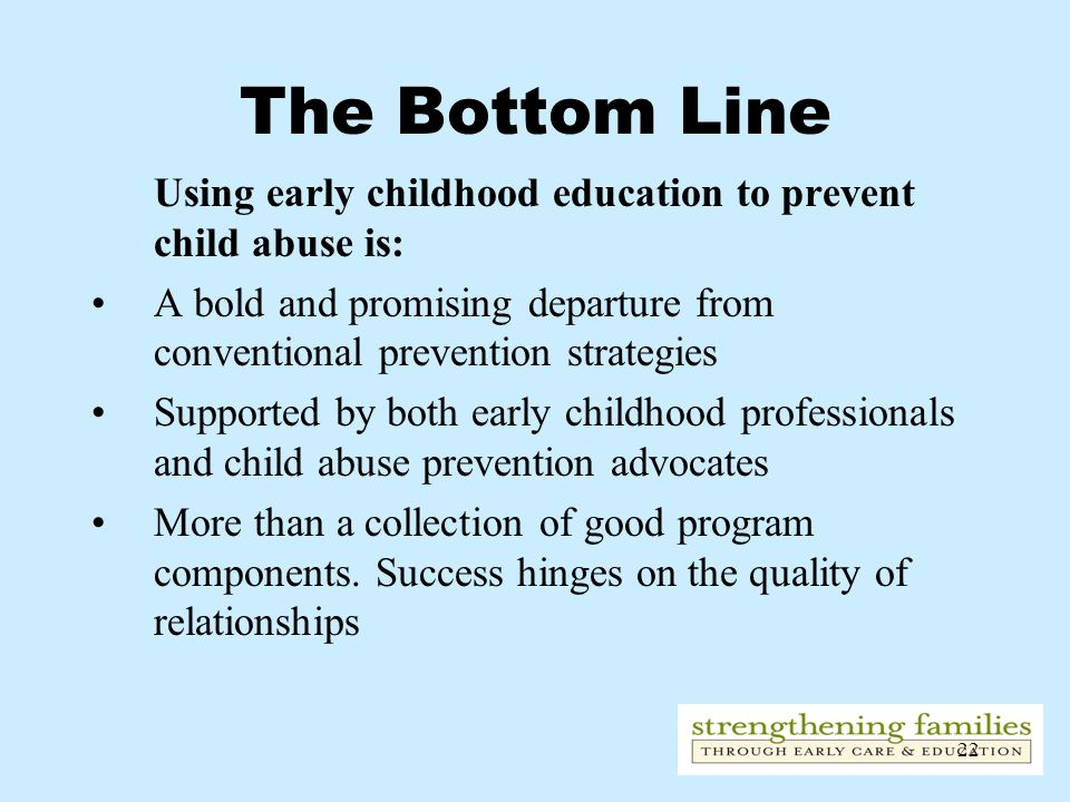 The Bottom Line Using early childhood education to prevent child abuse is: A bold and promising departure from conventional prevention strategies.