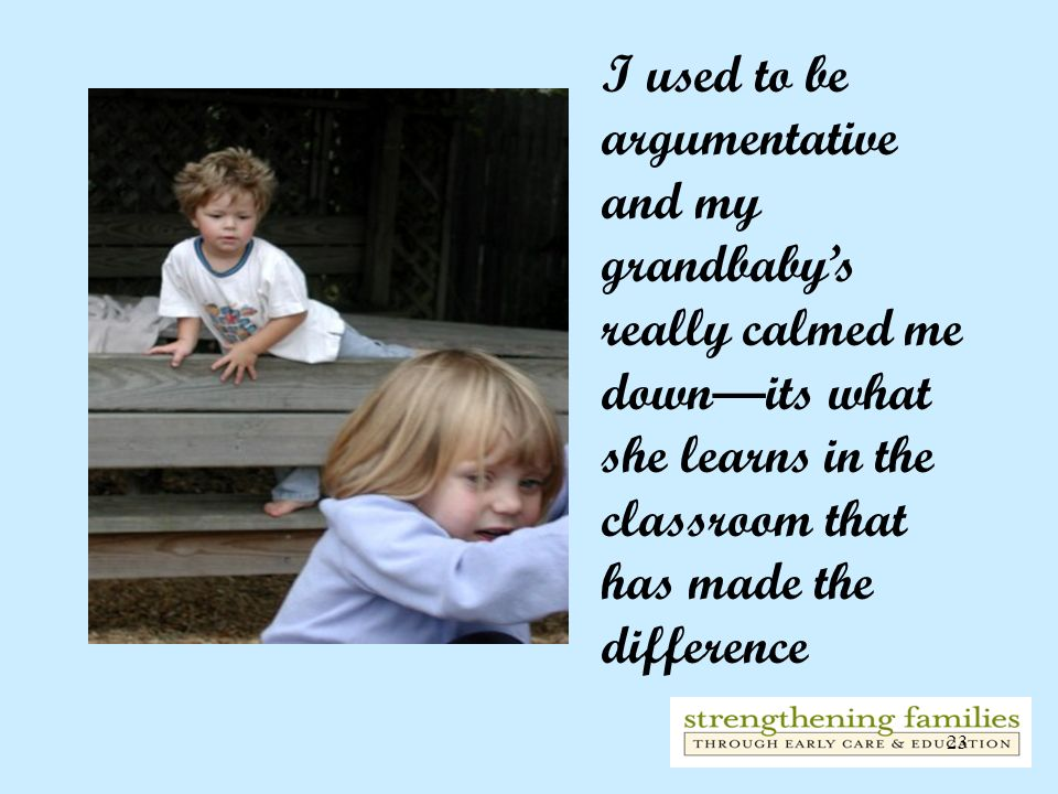 I used to be argumentative and my grandbaby's really calmed me down—its what she learns in the classroom that has made the difference