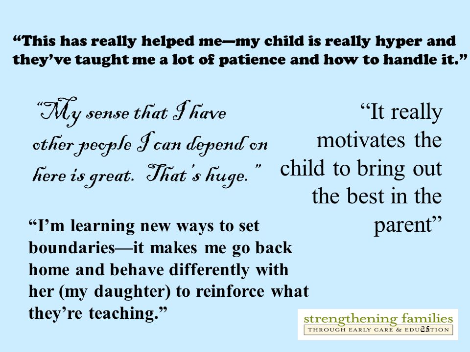 This has really helped me—my child is really hyper and they've taught me a lot of patience and how to handle it.