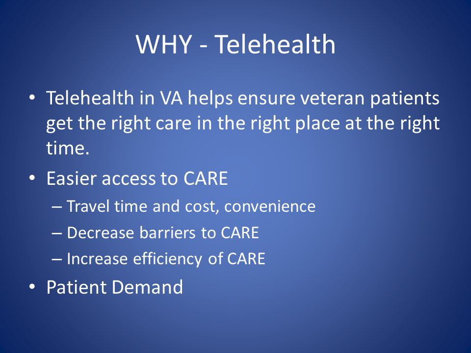 WHY - Telehealth Telehealth in VA helps ensure veteran patients get the right care in the right place at the right time.