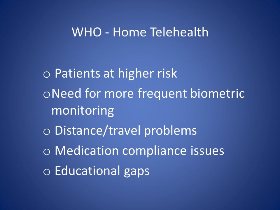 WHO - Home Telehealth Patients at higher risk. Need for more frequent biometric monitoring. Distance/travel problems.