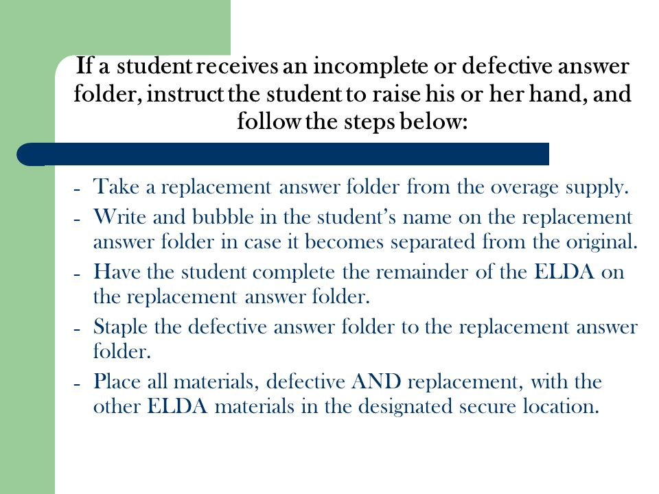 If a student receives an incomplete or defective answer folder, instruct the student to raise his or her hand, and follow the steps below: