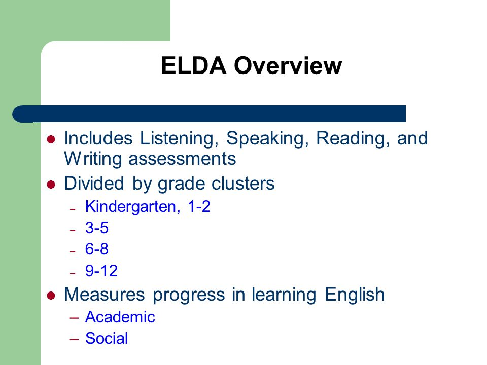 ELDA Overview Includes Listening, Speaking, Reading, and Writing assessments. Divided by grade clusters.