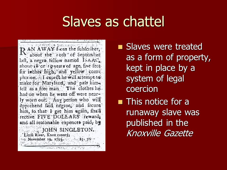 Slaves as chattel Slaves were treated as a form of property, kept in place by a system of legal coercion.
