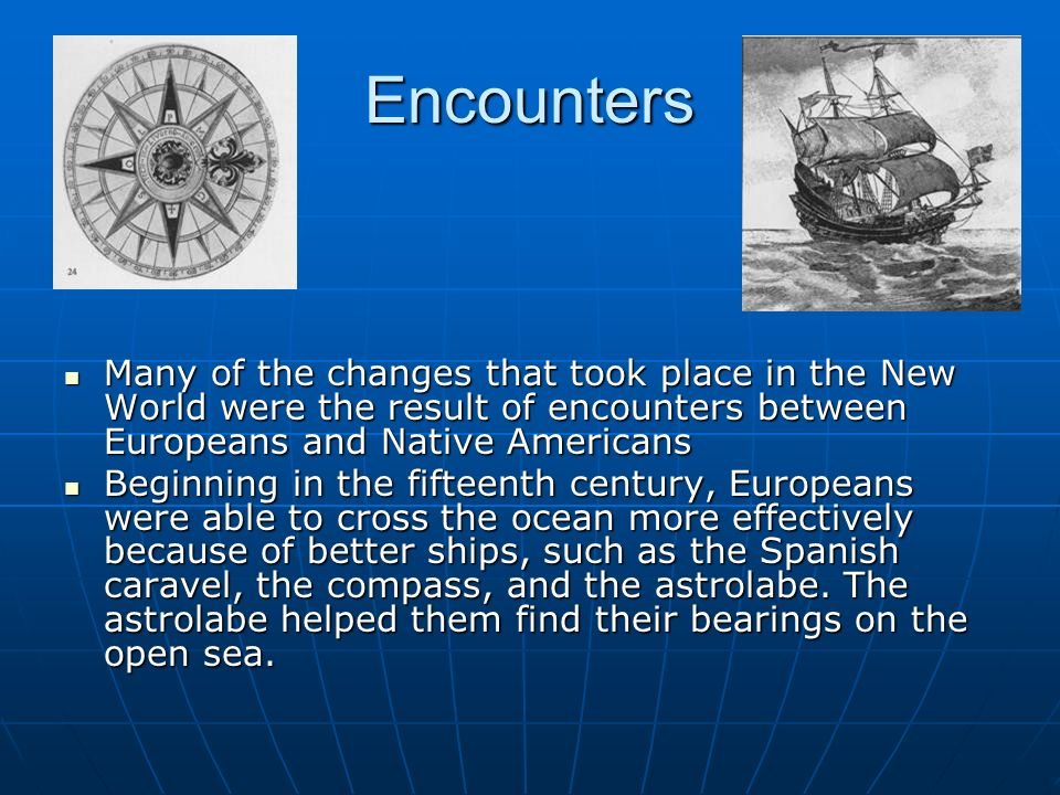 EncountersMany of the changes that took place in the New World were the result of encounters between Europeans and Native Americans.