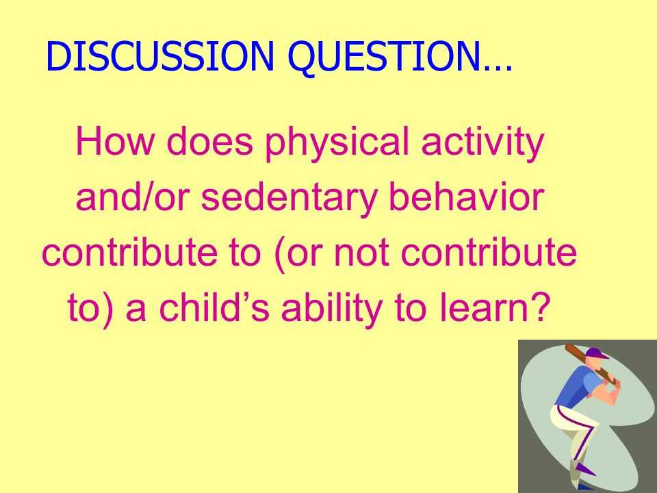 DISCUSSION QUESTION… How does physical activity and/or sedentary behavior contribute to (or not contribute to) a child's ability to learn