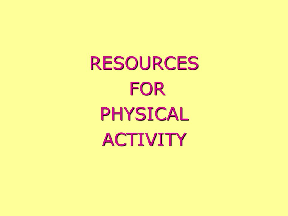 RESOURCES FOR PHYSICAL ACTIVITY