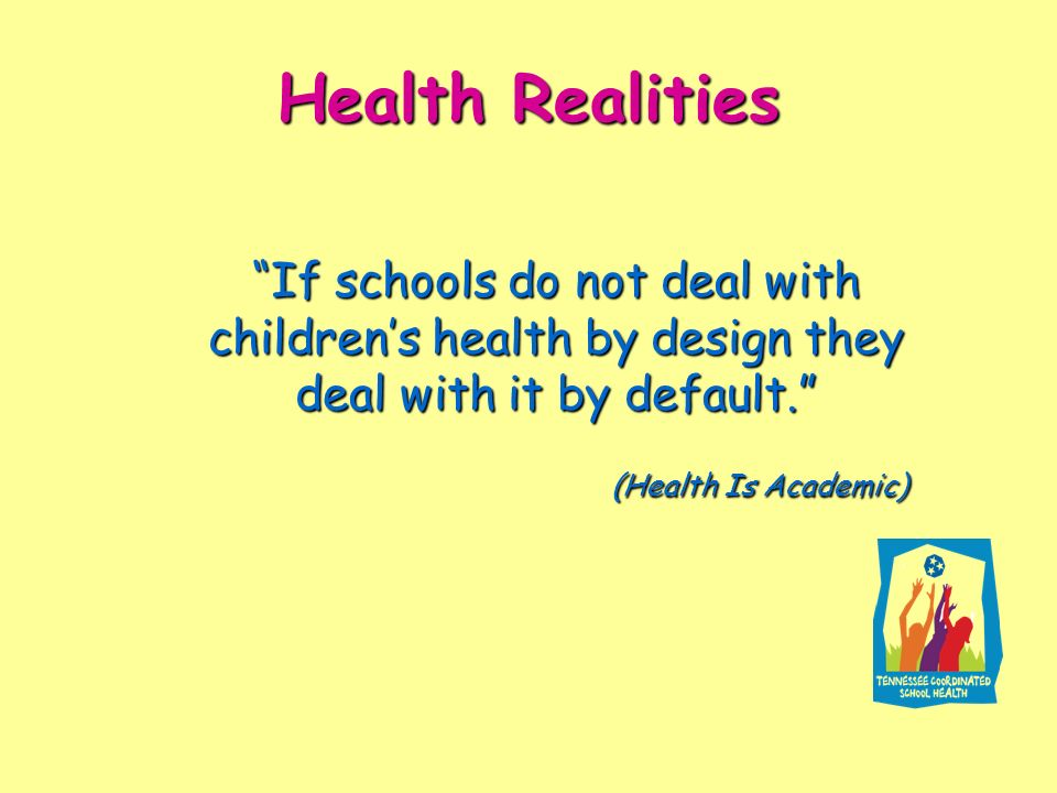 Health Realities If schools do not deal with children's health by design they deal with it by default.