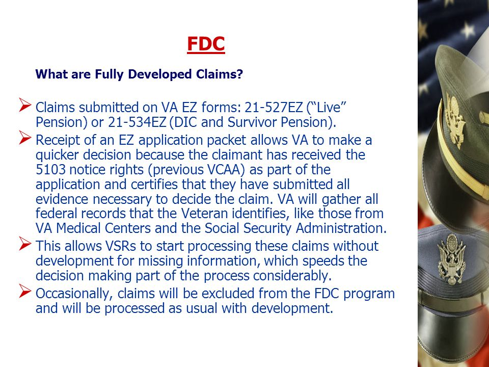 FDC What are Fully Developed Claims Claims submitted on VA EZ forms: 21-527EZ ( Live Pension) or 21-534EZ (DIC and Survivor Pension).