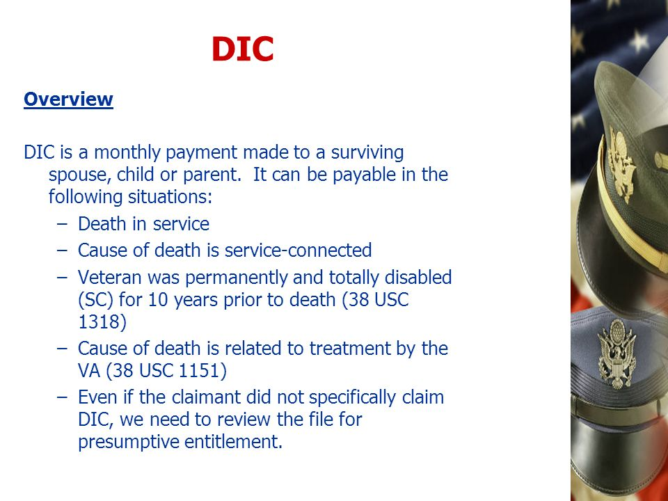 DIC Overview. DIC is a monthly payment made to a surviving spouse, child or parent. It can be payable in the following situations: