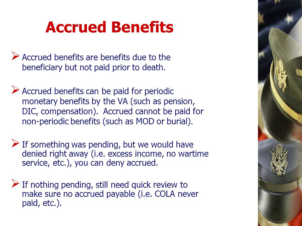 Accrued Benefits Accrued benefits are benefits due to the beneficiary but not paid prior to death.