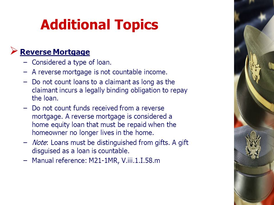 Additional Topics Reverse Mortgage Considered a type of loan.