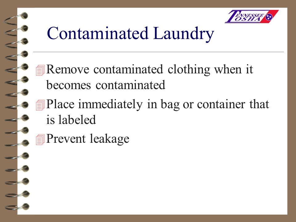 Contaminated Laundry Remove contaminated clothing when it becomes contaminated. Place immediately in bag or container that is labeled.