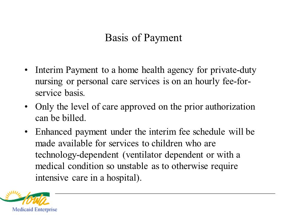 Basis of Payment Interim Payment to a home health agency for private-duty nursing or personal care services is on an hourly fee-for-service basis.