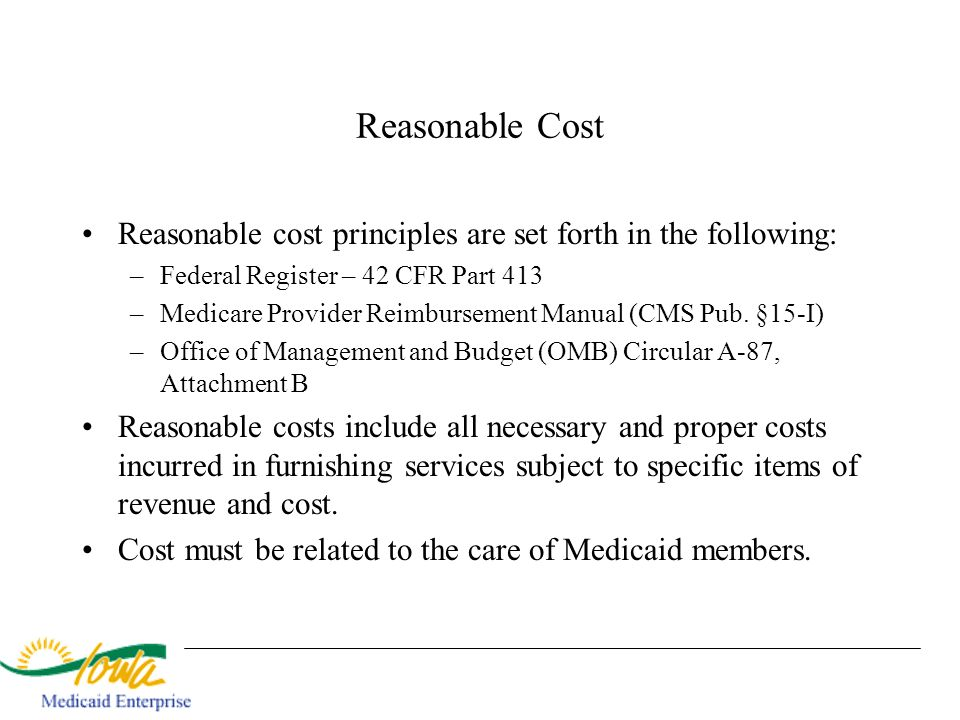 Reasonable Cost Reasonable cost principles are set forth in the following: Federal Register – 42 CFR Part 413.