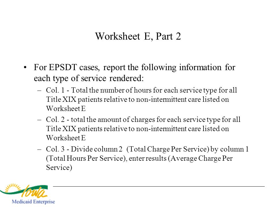 Worksheet E, Part 2 For EPSDT cases, report the following information for each type of service rendered: