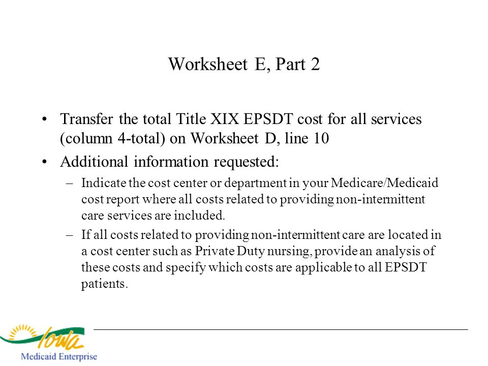 Worksheet E, Part 2 Transfer the total Title XIX EPSDT cost for all services (column 4-total) on Worksheet D, line 10.