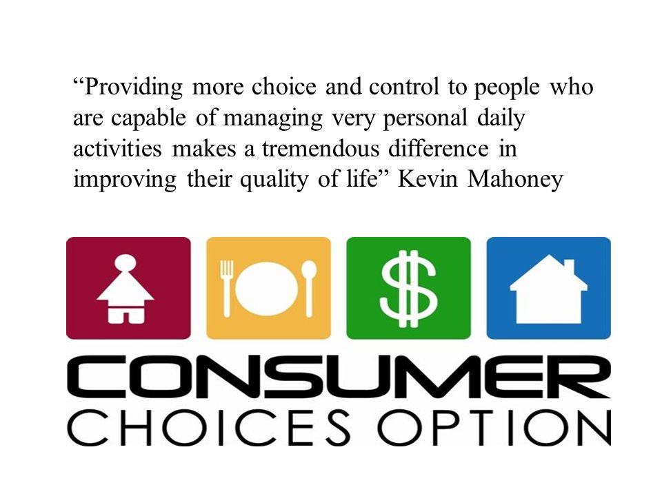 Providing more choice and control to people who are capable of managing very personal daily activities makes a tremendous difference in improving their quality of life Kevin Mahoney