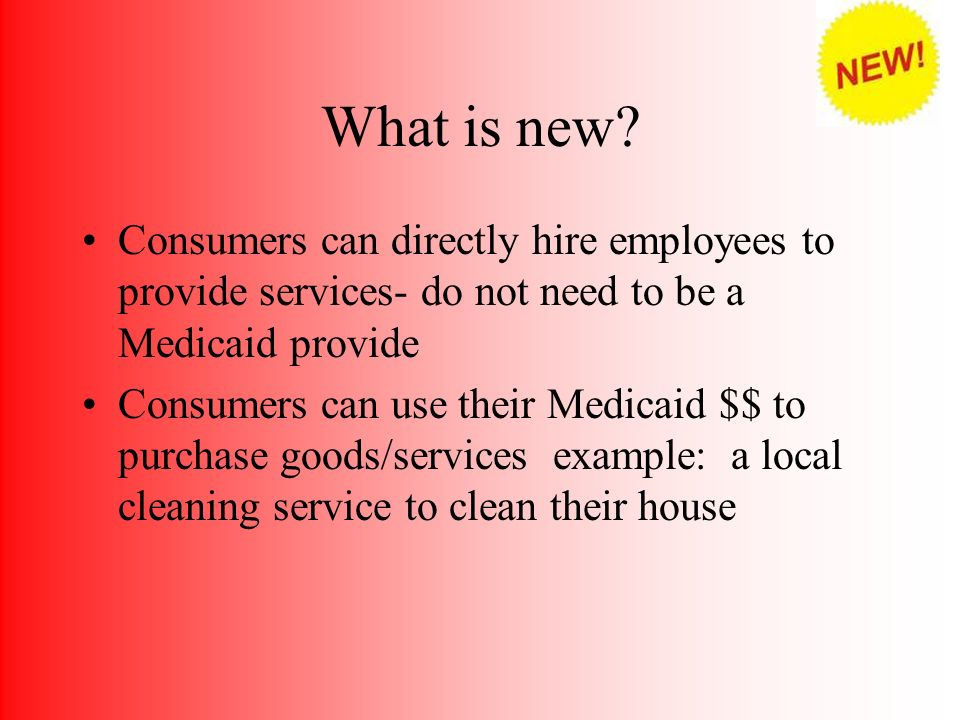 What is new Consumers can directly hire employees to provide services- do not need to be a Medicaid provide.