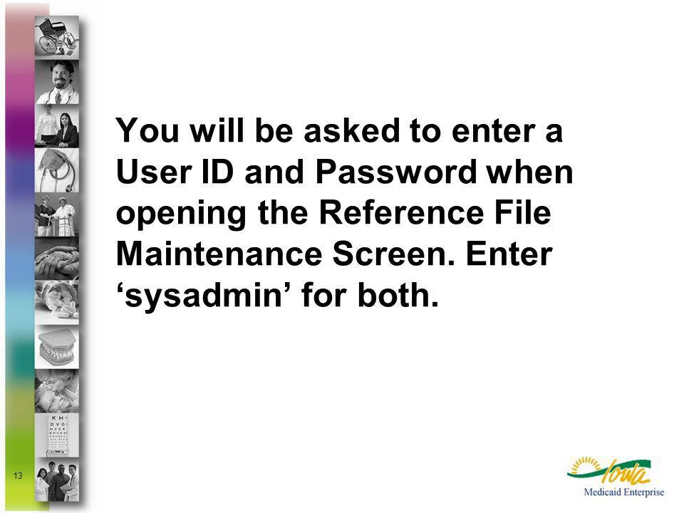 You will be asked to enter a User ID and Password when opening the Reference File Maintenance Screen. Enter 'sysadmin' for both.