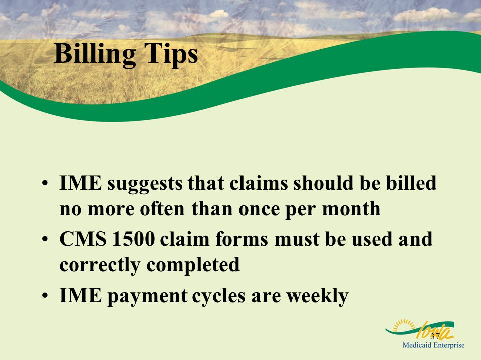 Billing Tips IME suggests that claims should be billed no more often than once per month. CMS 1500 claim forms must be used and correctly completed.