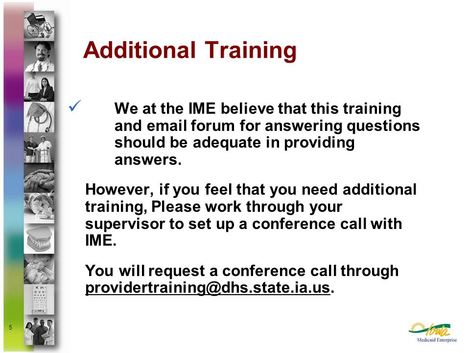 Additional Training We at the IME believe that this training and email forum for answering questions should be adequate in providing answers.