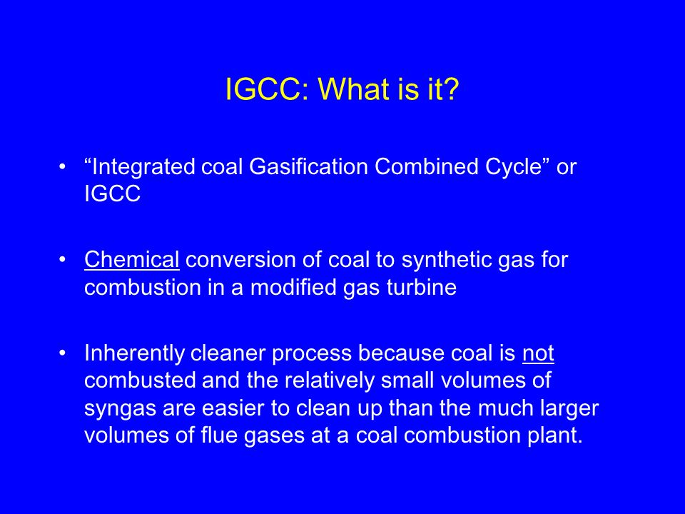 IGCC: What is it Integrated coal Gasification Combined Cycle or IGCC.