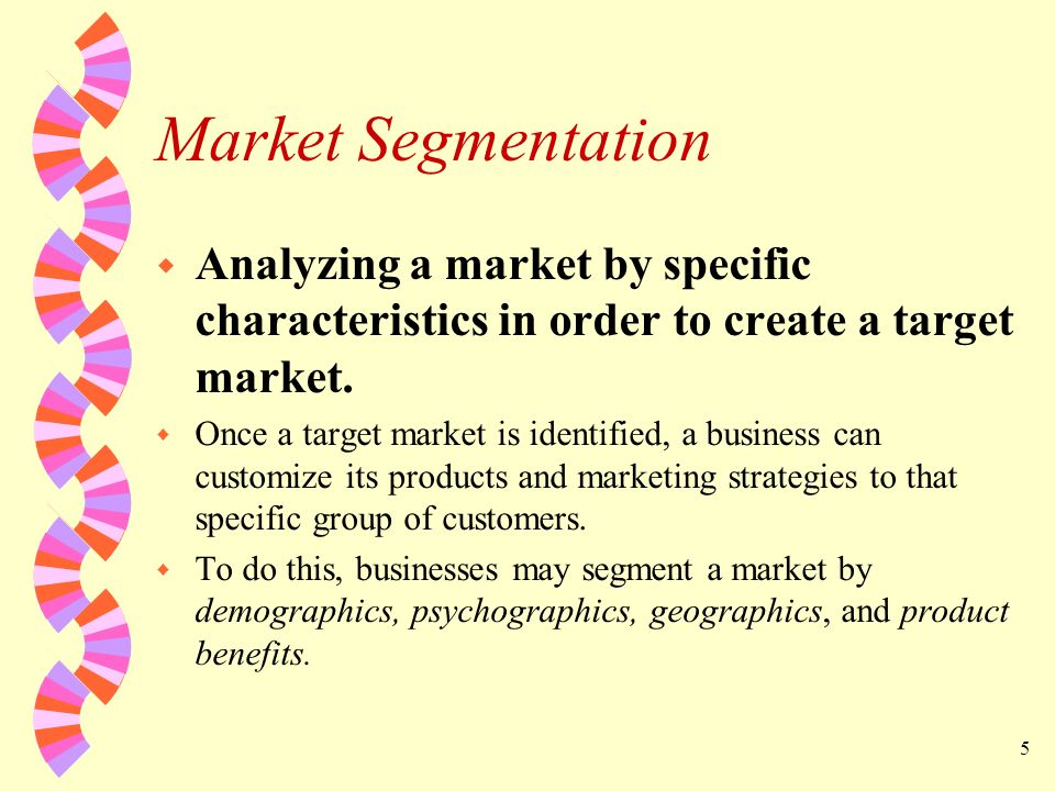 Market Segmentation Analyzing a market by specific characteristics in order to create a target market.