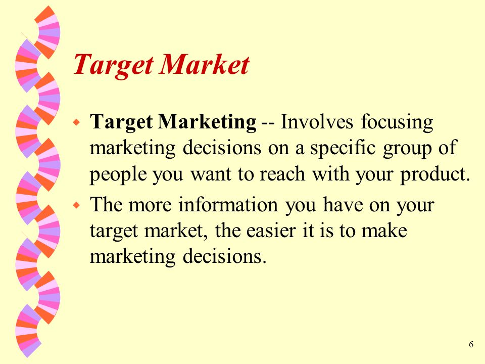 Target Market Target Marketing -- Involves focusing marketing decisions on a specific group of people you want to reach with your product.