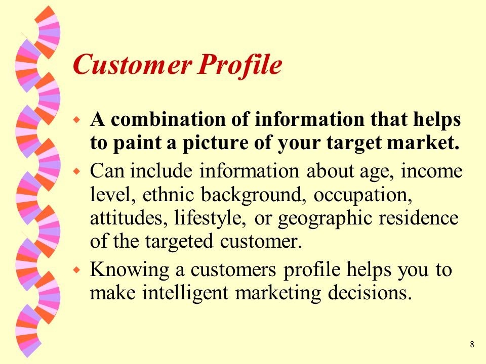Customer Profile A combination of information that helps to paint a picture of your target market.