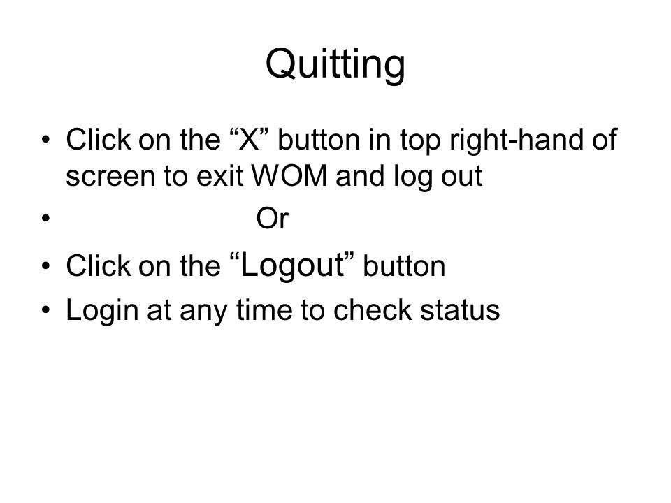 Quitting Click on the X button in top right-hand of screen to exit WOM and log out. Or. Click on the Logout button.