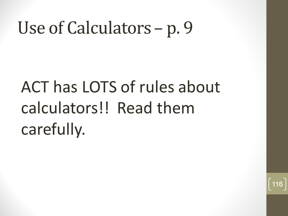 Use of Calculators – p. 9 ACT has LOTS of rules about calculators!! Read them carefully.