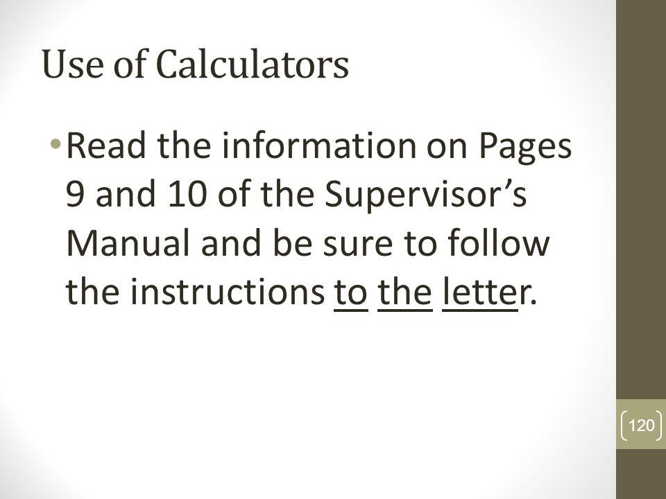 Use of CalculatorsRead the information on Pages 9 and 10 of the Supervisor's Manual and be sure to follow the instructions to the letter.