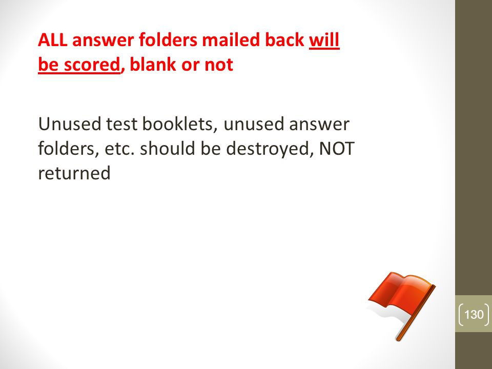 ALL answer folders mailed back will be scored, blank or not Unused test booklets, unused answer folders, etc. should be destroyed, NOT returned