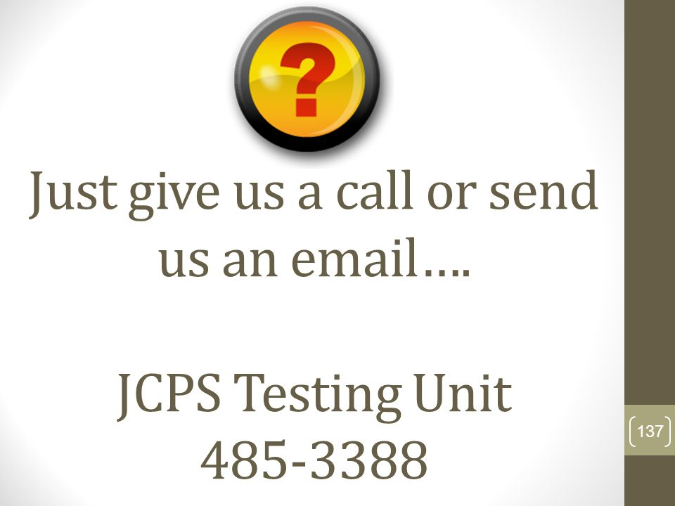 Just give us a call or send us an email…. JCPS Testing Unit 485-3388