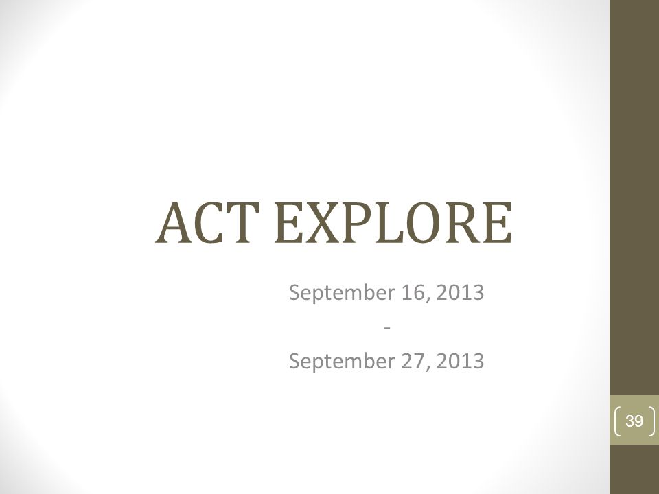 ACT EXPLORE September 16, 2013 - September 27, 2013