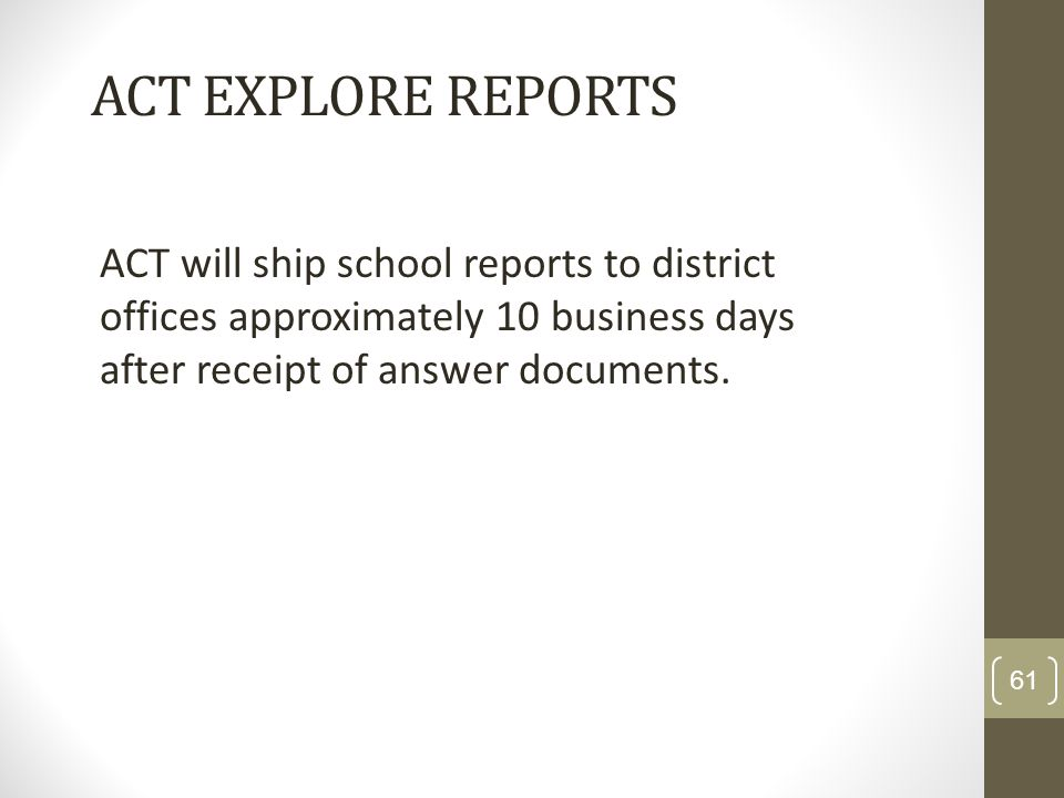 ACT EXPLORE REPORTSACT will ship school reports to district offices approximately 10 business days after receipt of answer documents.