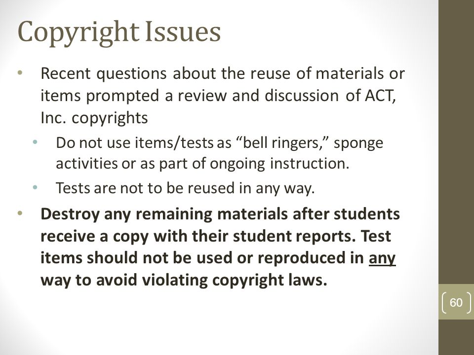 Copyright Issues Recent questions about the reuse of materials or items prompted a review and discussion of ACT, Inc. copyrights.