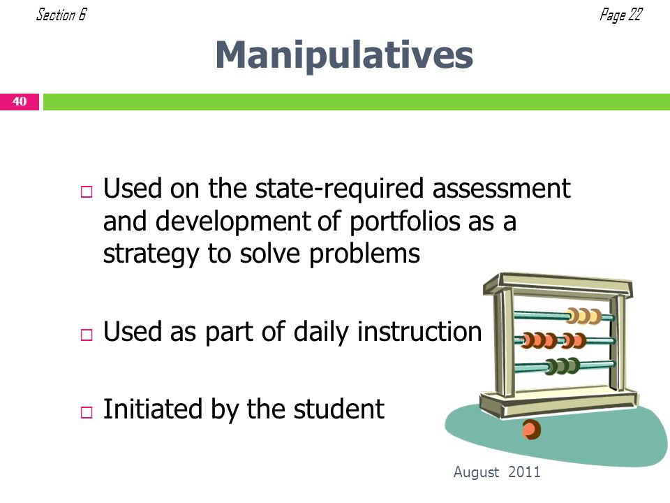 Section 6 Page 22. Manipulatives. Used on the state-required assessment and development of portfolios as a strategy to solve problems.