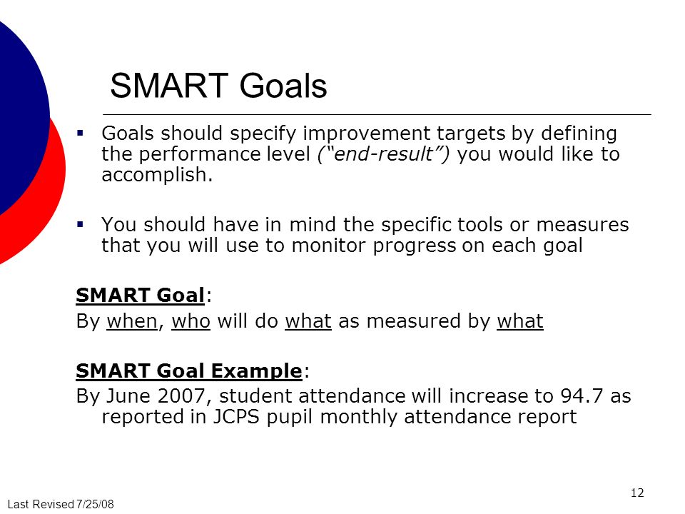 SMART Goals Goals should specify improvement targets by defining the performance level ( end-result ) you would like to accomplish.