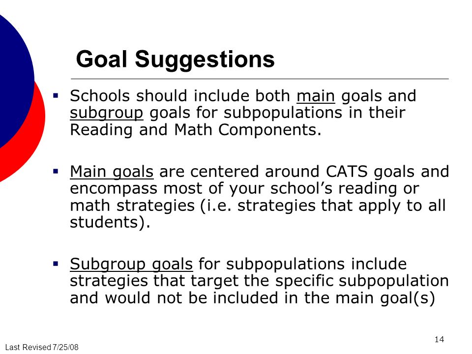 Goal Suggestions Schools should include both main goals and subgroup goals for subpopulations in their Reading and Math Components.