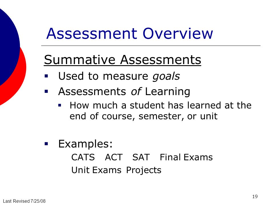 Assessment Overview Summative Assessments Used to measure goals